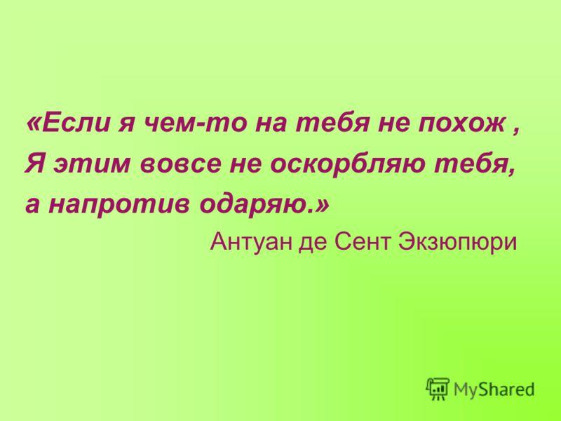 « Если я чем-то на тебя не похож, Я этим вовсе не оскорбляю тебя, а напротив одаряю.» Антуан де Сент Экзюпюри