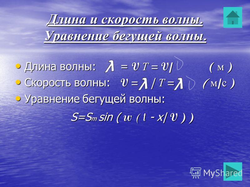 Длина и скорость волны. Уравнение бегущей волны. Длина волны: = V Т = V/ ( м ) Длина волны: = V Т = V/ ( м ) Скорость волны: V = | Т = ( м / с ) Скорость волны: V = | Т = ( м / с ) Уравнение бегущей волны: Уравнение бегущей волны: S=S m sin ( w ( t -