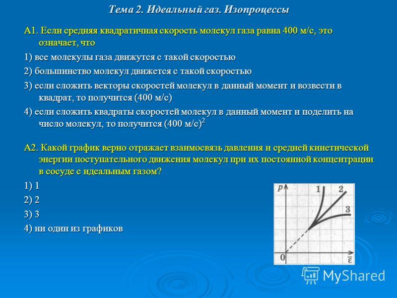 Тема 2. Идеальный газ. Изопроцессы А1. Если средняя квадратичная скорость молекул газа равна 400 м/с, это означает, что 1) все молекулы газа движутся с такой скоростью 2) большинство молекул движется с такой скоростью 3) если сложить векторы скоросте
