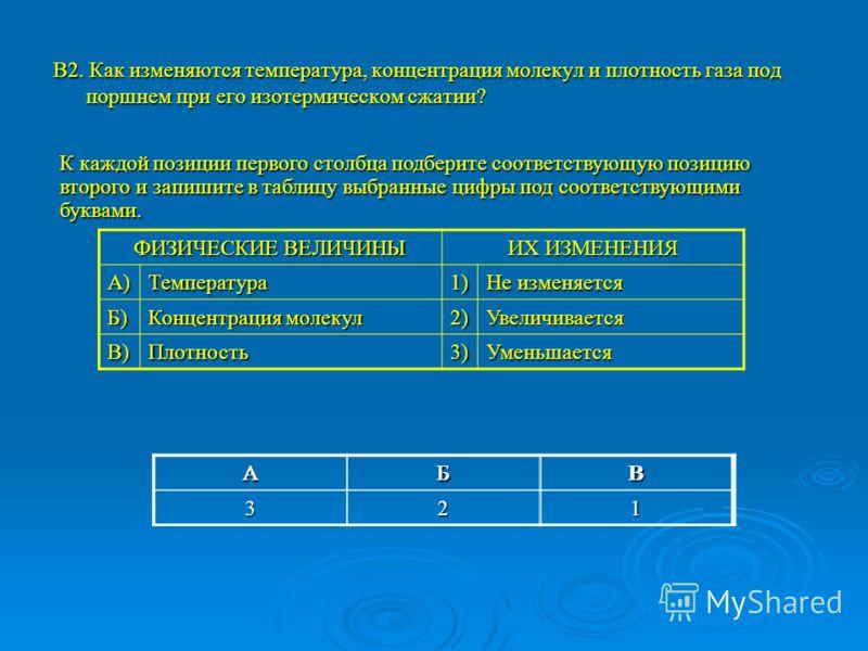 В2. Как изменяются температура, концентрация молекул и плотность газа под поршнем при его изотермическом сжатии? ФИЗИЧЕСКИЕ ВЕЛИЧИНЫ ИХ ИЗМЕНЕНИЯ А)Температура1) Не изменяется Б) Концентрация молекул 2)Увеличивается В)Плотность3)Уменьшается К каждой