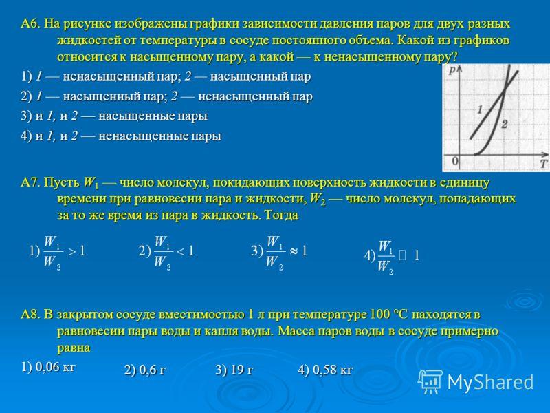 А6. На рисунке изображены графики зависимости давления паров для двух разных жидкостей от температуры в сосуде постоянного объема. Какой из графиков относится к насыщенному пару, а какой к ненасыщенному пару? 1) 1 ненасыщенный пар; 2 насыщенный пар