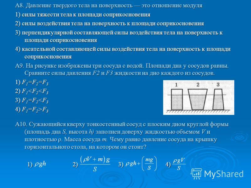 А8. Давление твердого тела на поверхность это отношение модуля 1) силы тяжести тела к площади соприкосновения 2) силы воздействия тела на поверхность к площади соприкосновения 3) перпендикулярной составляющей силы воздействия тела на поверхность к пл