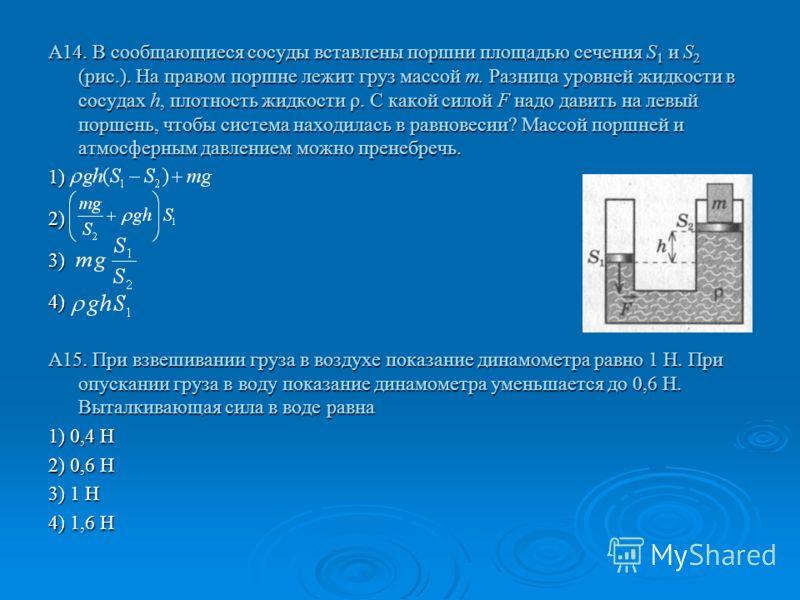 А14. В сообщающиеся сосуды вставлены поршни площадью сечения S 1 и S 2 (рис.). На правом поршне лежит груз массой т. Разница уровней жидкости в сосудах h, плотность жидкости ρ. С какой силой F надо давить на левый поршень, чтобы система находилась в