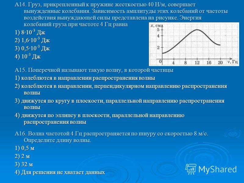 А14. Груз, прикрепленный к пружине жесткостью 40 Н/м, совершает вынужденные колебания. Зависимость амплитуды этих колебаний от частоты воздействия вынуждающей силы представлена на рисунке. Энергия колебаний груза при частоте 4 Гц равна 1) 8·10 -3 Дж