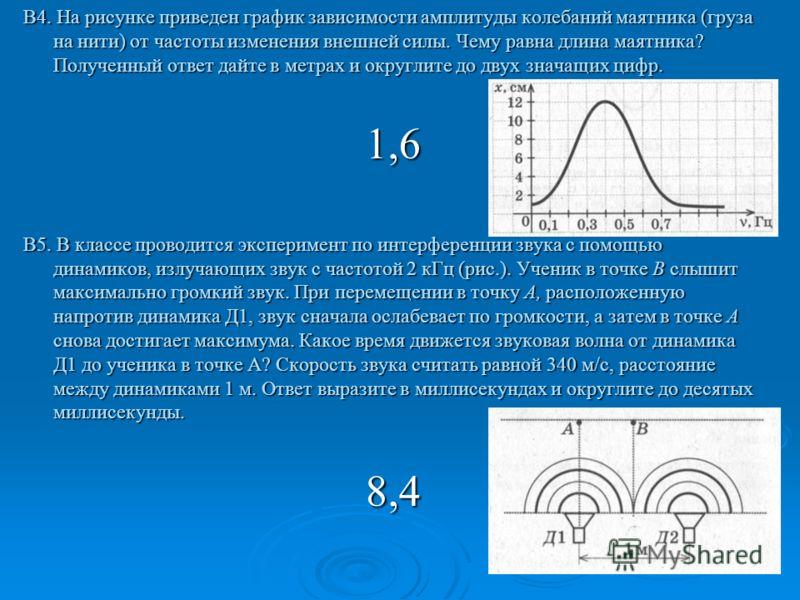 В4. На рисунке приведен график зависимости амплитуды колебаний маятника (груза на нити) от частоты изменения внешней силы. Чему равна длина маятника? Полученный ответ дайте в метрах и округлите до двух значащих цифр. 1,6 В5. В классе проводится экспе