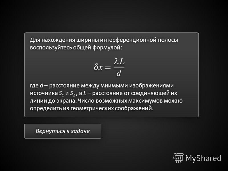 Для нахождения ширины интерференционной полосы воспользуйтесь общей формулой: где d – расстояние между мнимыми изображениями источника S 1 и S 2, а L – расстояние от соединяющей их линии до экрана. Число возможных максимумов можно определить из геоме