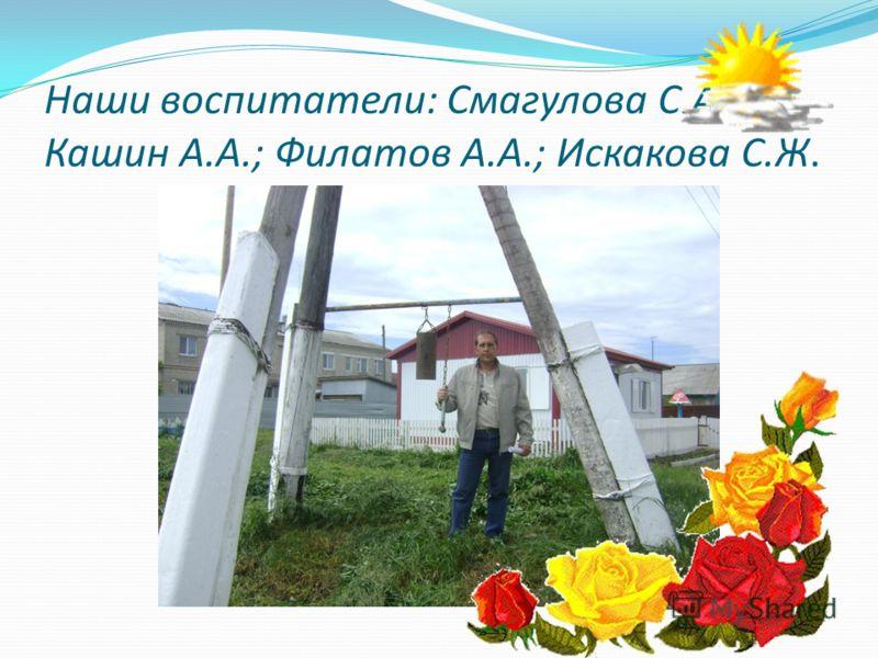 Наши воспитатели: Смагулова С.А.; Кашин А.А.; Филатов А.А.; Искакова С.Ж.