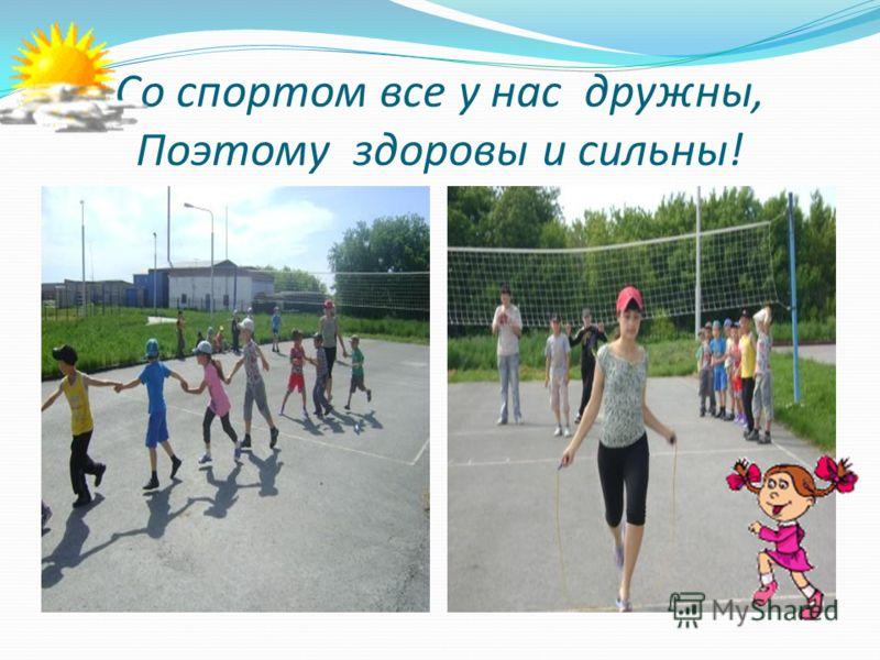 Со спортом все у нас дружны, Поэтому здоровы и сильны!