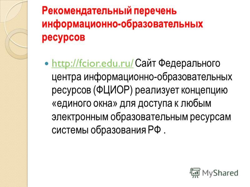 Рекомендательный перечень информационно-образовательных ресурсов http://fcior.edu.ru/ Cайт Федерального центра информационно-образовательных ресурсов (ФЦИОР) реализует концепцию «единого окна» для доступа к любым электронным образовательным ресурсам