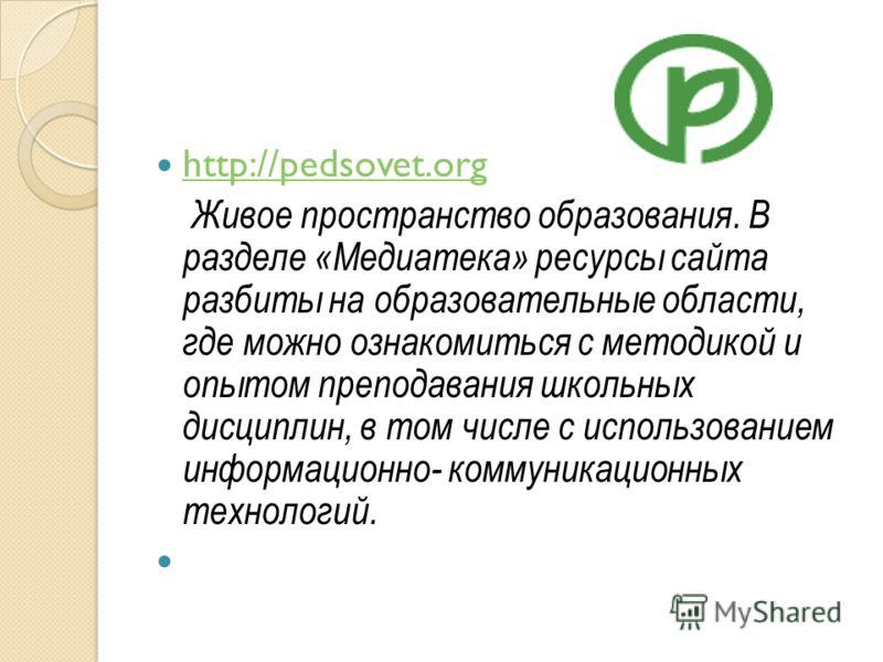 http://pedsovet.org Живое пространство образования. В разделе «Медиатека» ресурсы сайта разбиты на образовательные области, где можно ознакомиться с методикой и опытом преподавания школьных дисциплин, в том числе с использованием информационно- комму