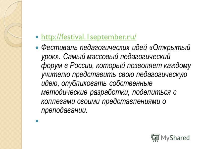 http://festival.1september.ru/ Фестиваль педагогических идей «Открытый урок». Самый массовый педагогический форум в России, который позволяет каждому учителю представить свою педагогическую идею, опубликовать собственные методические разработки, поде