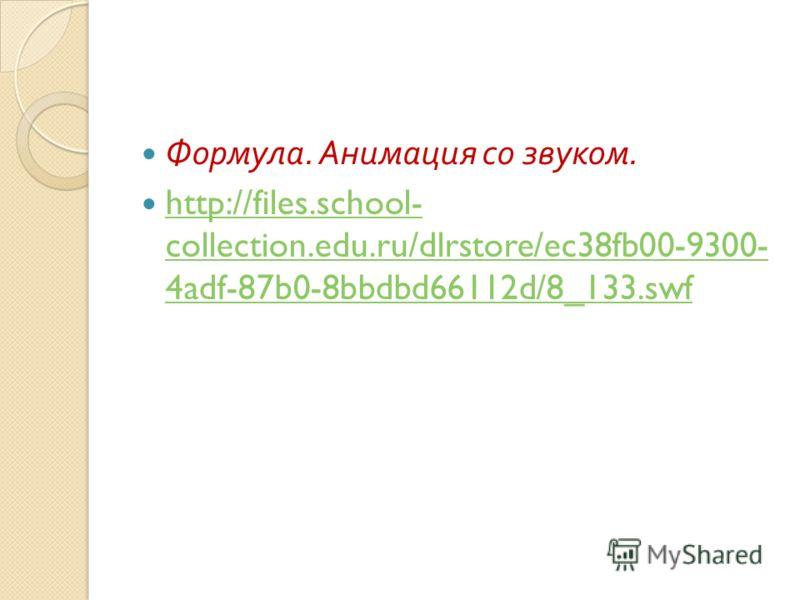 Формула. Анимация со звуком. http://files.school- collection.edu.ru/dlrstore/ec38fb00-9300- 4adf-87b0-8bbdbd66112d/8_133.swf http://files.school- collection.edu.ru/dlrstore/ec38fb00-9300- 4adf-87b0-8bbdbd66112d/8_133.swf