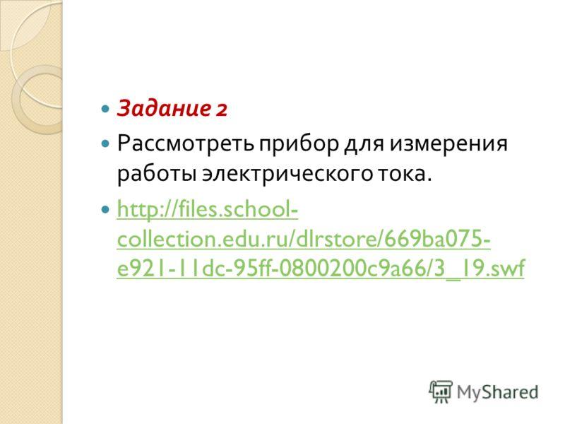 Задание 2 Рассмотреть прибор для измерения работы электрического тока. http://files.school- collection.edu.ru/dlrstore/669ba075- e921-11dc-95ff-0800200c9a66/3_19.swf http://files.school- collection.edu.ru/dlrstore/669ba075- e921-11dc-95ff-0800200c9a6