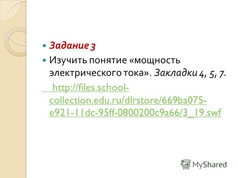 Задание 3 Изучить понятие « мощность электрического тока ». Закладки 4, 5, 7. http://files.school- collection.edu.ru/dlrstore/669ba075- e921-11dc-95ff-0800200c9a66/3_19.swf