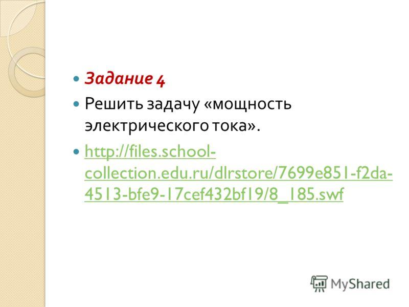 Задание 4 Решить задачу « мощность электрического тока ». http://files.school- collection.edu.ru/dlrstore/7699e851-f2da- 4513-bfe9-17cef432bf19/8_185.swf http://files.school- collection.edu.ru/dlrstore/7699e851-f2da- 4513-bfe9-17cef432bf19/8_185.swf