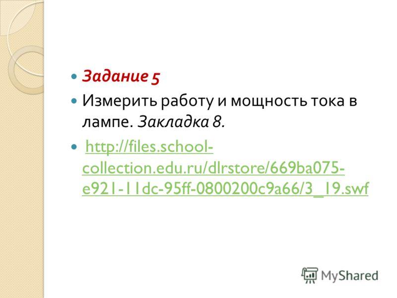 Задание 5 Измерить работу и мощность тока в лампе. Закладка 8. http://files.school- collection.edu.ru/dlrstore/669ba075- e921-11dc-95ff-0800200c9a66/3_19.swfhttp://files.school- collection.edu.ru/dlrstore/669ba075- e921-11dc-95ff-0800200c9a66/3_19.sw