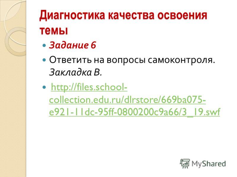 Диагностика качества освоения темы Задание 6 Ответить на вопросы самоконтроля. Закладка B. http://files.school- collection.edu.ru/dlrstore/669ba075- e921-11dc-95ff-0800200c9a66/3_19.swfhttp://files.school- collection.edu.ru/dlrstore/669ba075- e921-11