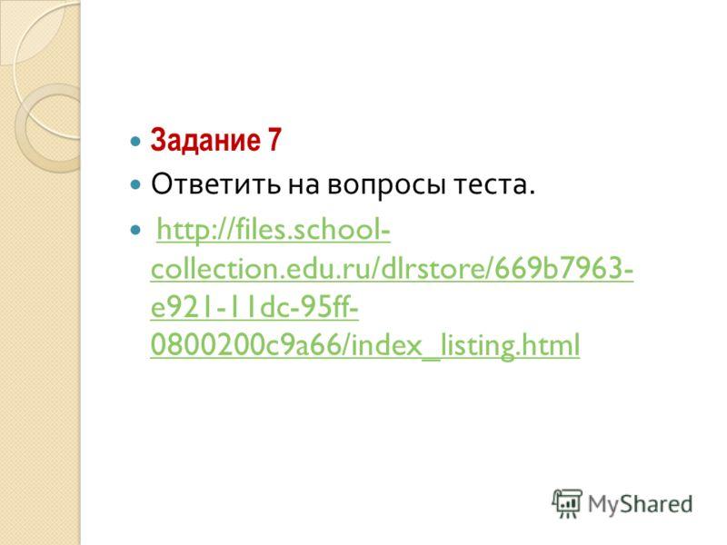 Задание 7 Ответить на вопросы теста. http://files.school- collection.edu.ru/dlrstore/669b7963- e921-11dc-95ff- 0800200c9a66/index_listing.htmlhttp://files.school- collection.edu.ru/dlrstore/669b7963- e921-11dc-95ff- 0800200c9a66/index_listing.html