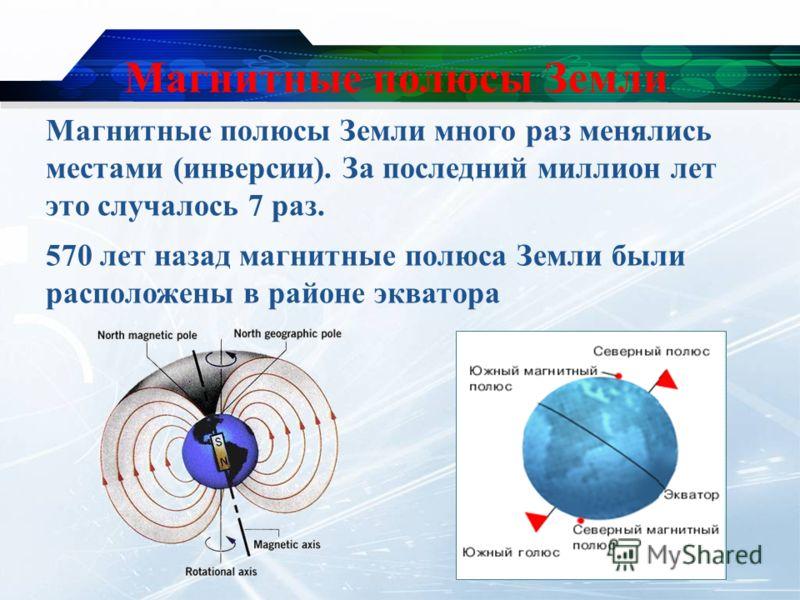 Магнитные полюсы Земли Магнитные полюсы Земли много раз менялись местами (инверсии). За последний миллион лет это случалось 7 раз. 570 лет назад магнитные полюса Земли были расположены в районе экватора