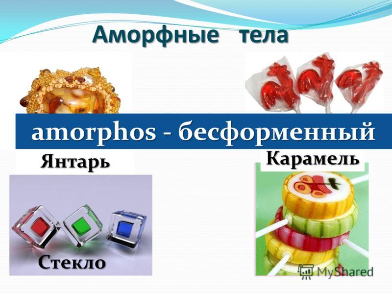 Аморфные тела Янтарь Карамель Стекло amorphos - бесформенный