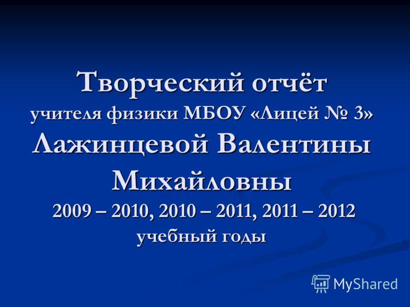Творческий отчёт учителя физики МБОУ «Лицей 3» Лажинцевой Валентины Михайловны 2009 – 2010, 2010 – 2011, 2011 – 2012 учебный годы