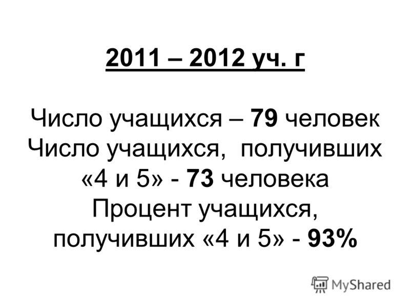 2011 – 2012 уч. г Число учащихся – 79 человек Число учащихся, получивших «4 и 5» - 73 человека Процент учащихся, получивших «4 и 5» - 93%