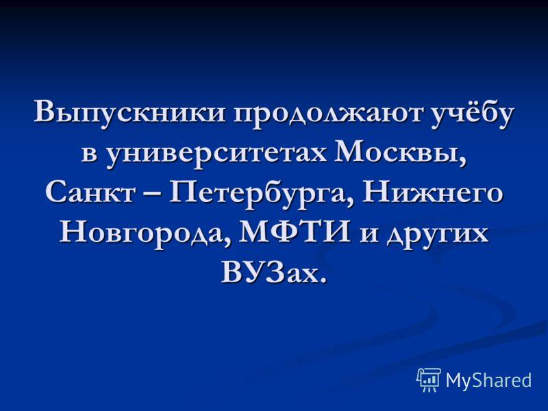 Выпускники продолжают учёбу в университетах Москвы, Санкт – Петербурга, Нижнего Новгорода, МФТИ и других ВУЗах.