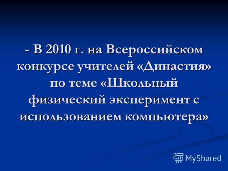 - В 2010 г. на Всероссийском конкурсе учителей «Династия» по теме «Школьный физический эксперимент с использованием компьютера»