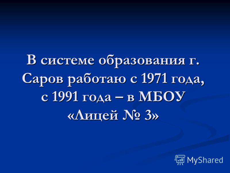 В системе образования г. Саров работаю с 1971 года, с 1991 года – в МБОУ «Лицей 3»