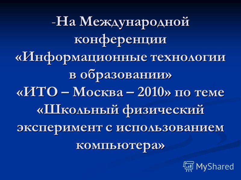 -На Международной конференции «Информационные технологии в образовании» «ИТО – Москва – 2010» по теме «Школьный физический эксперимент с использованием компьютера»