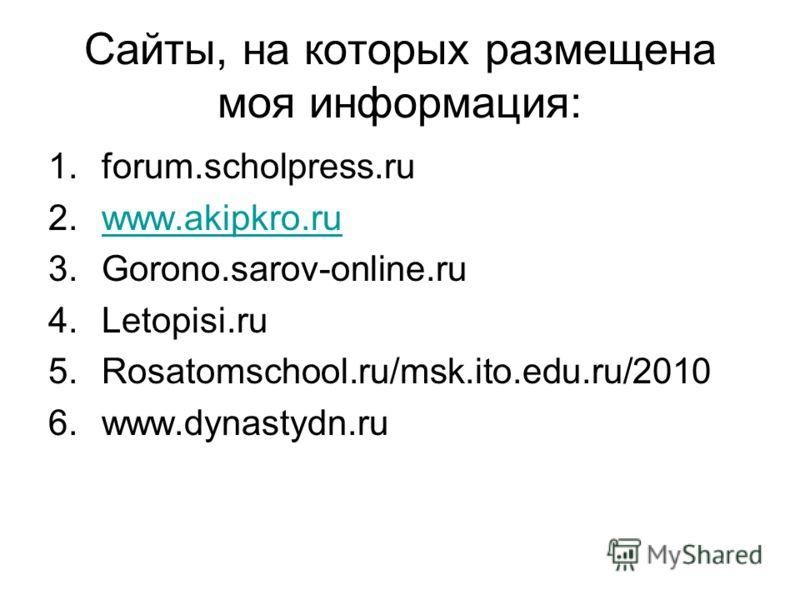 Сайты, на которых размещена моя информация: 1.forum.scholpress.ru 2.www.akipkro.ruwww.akipkro.ru 3.Gorono.sarov-online.ru 4.Letopisi.ru 5.Rosatomschool.ru/msk.ito.edu.ru/2010 6.www.dynastydn.ru
