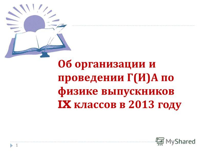 Об организации и проведении Г ( И ) А по физике выпускников IX классов в 2013 году 1
