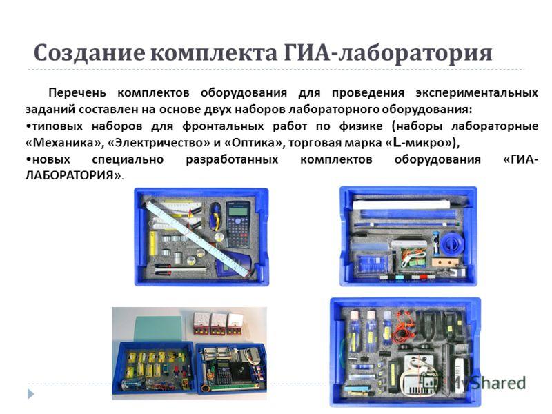 Создание комплекта ГИА - лаборатория Перечень комплектов оборудования для проведения экспериментальных заданий составлен на основе двух наборов лабораторного оборудования : типовых наборов для фронтальных работ по физике ( наборы лабораторные « Механ