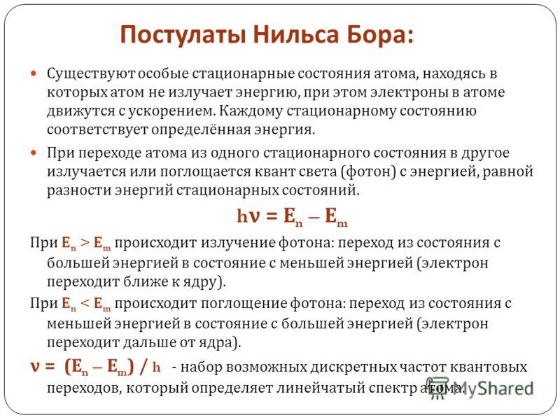 Постулаты Нильса Бора : Существуют особые стационарные состояния атома, находясь в которых атом не излучает энергию, при этом электроны в атоме движутся с ускорением. Каждому стационарному состоянию соответствует определённая энергия. При переходе ат