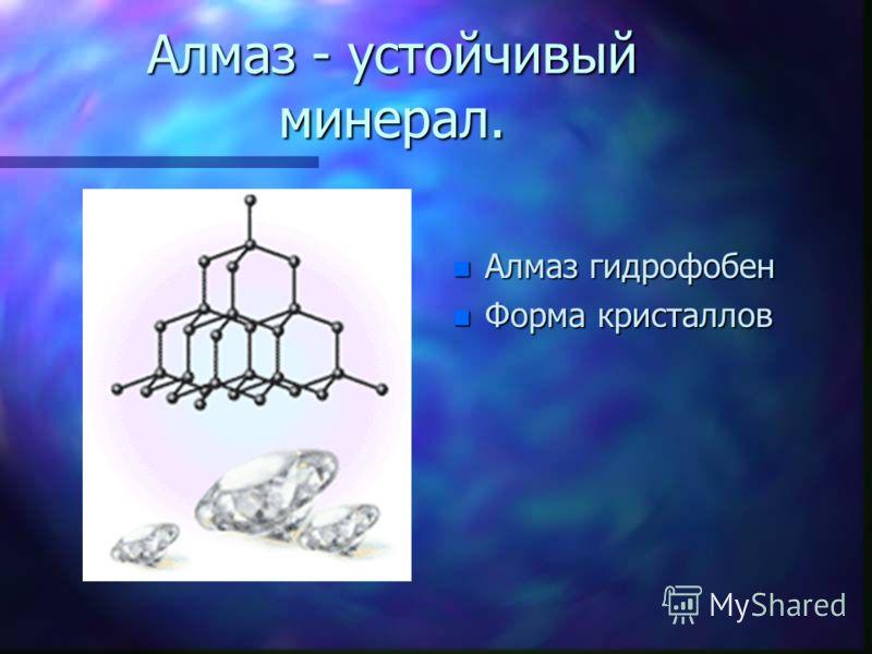 Алмаз - устойчивый минерал. n Алмаз гидрофобен n Форма кристаллов