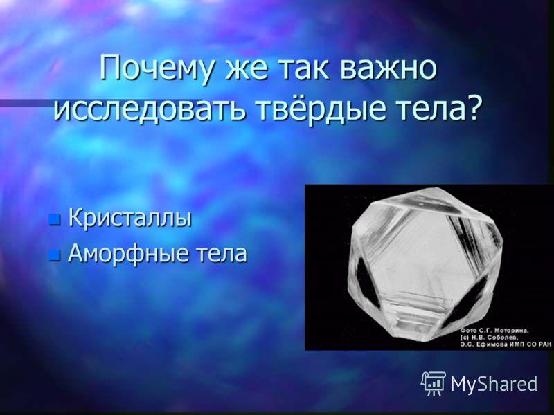 Почему же так важно исследовать твёрдые тела? n Кристаллы n Аморфные тела