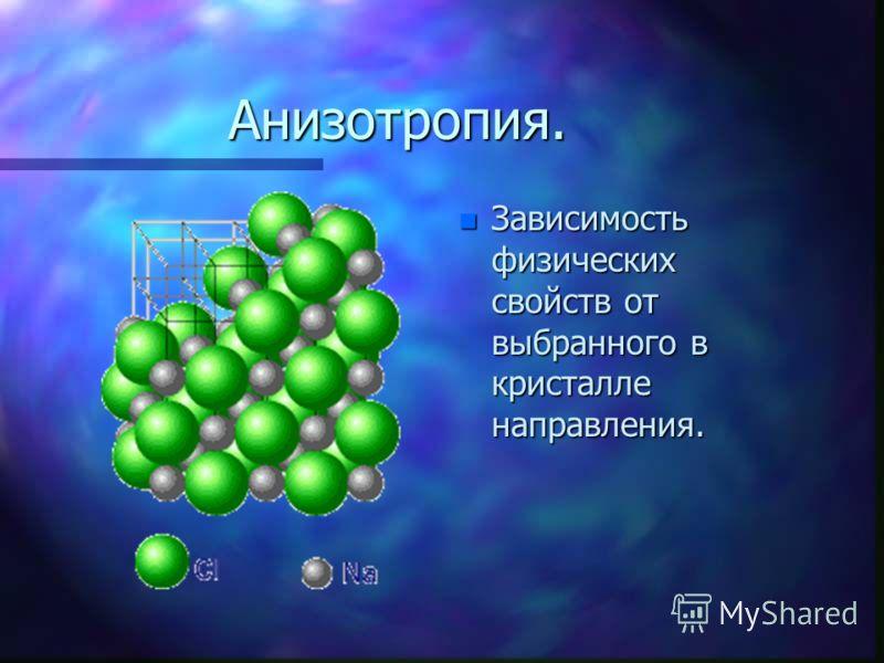 Анизотропия. n Зависимость физических свойств от выбранного в кристалле направления.