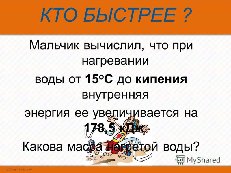 КТО БЫСТРЕЕ ? Мальчик вычислил, что при нагревании воды от 15 о С до кипения внутренняя энергия ее увеличивается на 178,5 кДж. Какова масса нагретой воды?