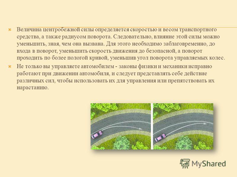 Величина центробежной силы определяется скоростью и весом транспортного средства, а также радиусом поворота. Следовательно, влияние этой силы можно уменьшить, зная, чем она вызвана. Для этого необходимо заблаговременно, до входа в поворот, уменьшить