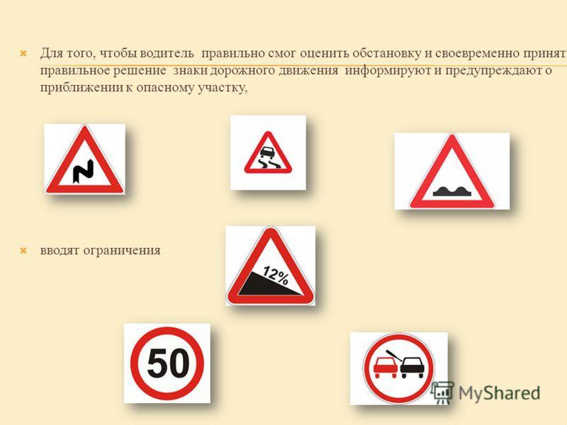 Для того, чтобы водитель правильно смог оценить обстановку и своевременно принять правильное решение знаки дорожного движения информируют и предупреждают о приближении к опасному участку, вводят ограничения