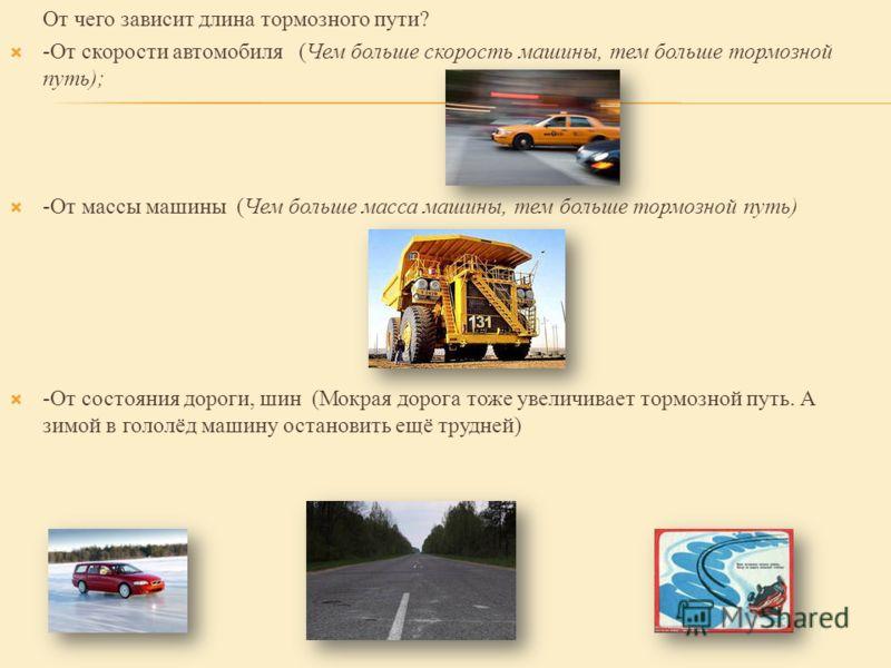 От чего зависит длина тормозного пути? -От скорости автомобиля (Чем больше скорость машины, тем больше тормозной путь); -От массы машины (Чем больше масса машины, тем больше тормозной путь) -От состояния дороги, шин (Мокрая дорога тоже увеличивает то