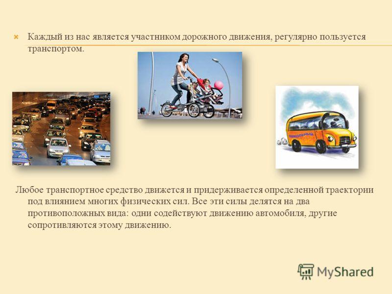 Каждый из нас является участником дорожного движения, регулярно пользуется транспортом. Любое транспортное средство движется и придерживается определенной траектории под влиянием многих физических сил. Все эти силы делятся на два противоположных вида