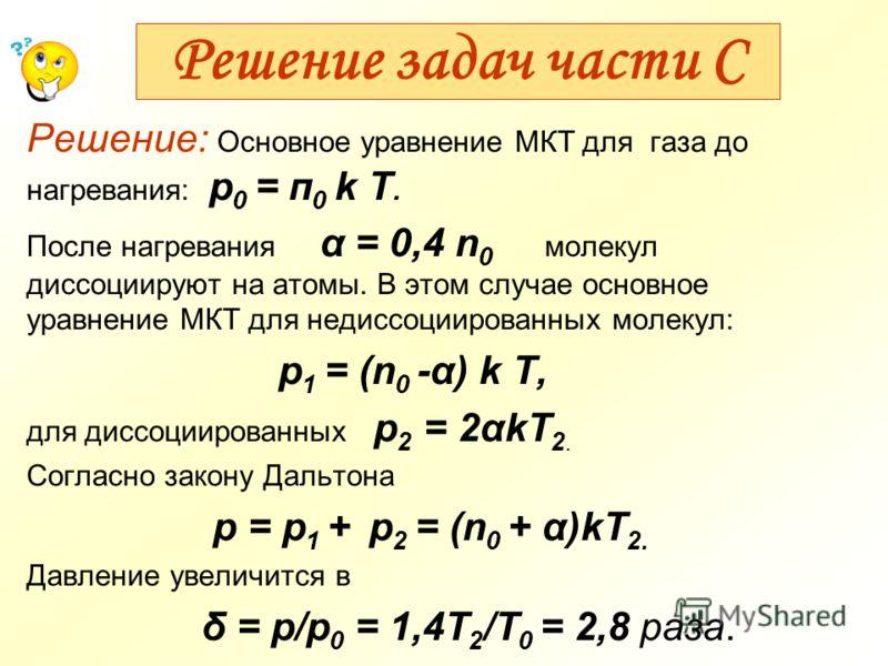 Решение задач части С Решение: Основное уравнение МКТ для газа до нагревания: р 0 = п 0 k T. После нагревания α = 0,4 n 0 молекул диссоциируют на атомы. В этом случае основное уравнение МКТ для недиссоциированных молекул: p 1 = (n 0 -α) k T, для дисс