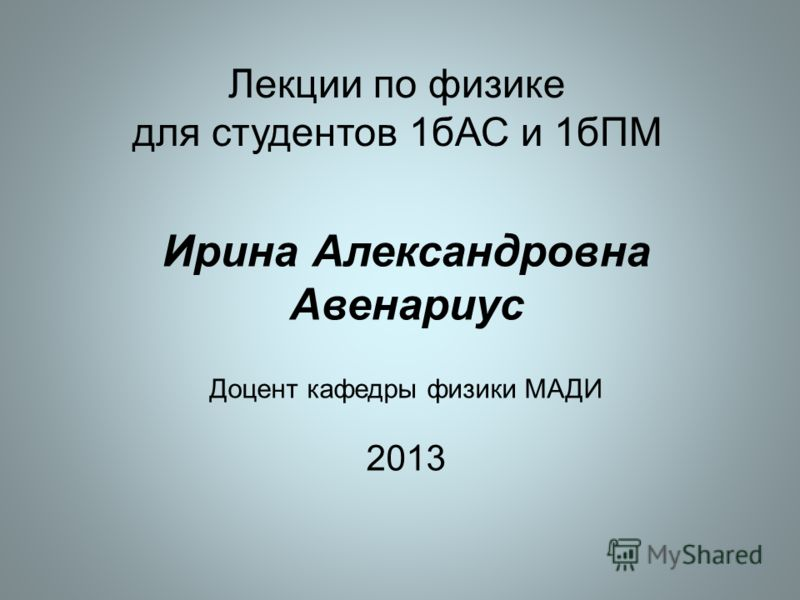 Лекции по физике для студентов 1бАС и 1бПМ Ирина Александровна Авенариус Доцент кафедры физики МАДИ 2013