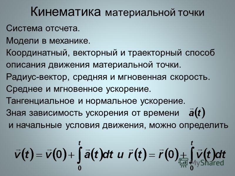Кинематика материальной точки Система отсчета. Модели в механике. Координатный, векторный и траекторный способ описания движения материальной точки. Радиус-вектор, средняя и мгновенная скорость. Среднее и мгновенное ускорение. Тангенциальное и нормал