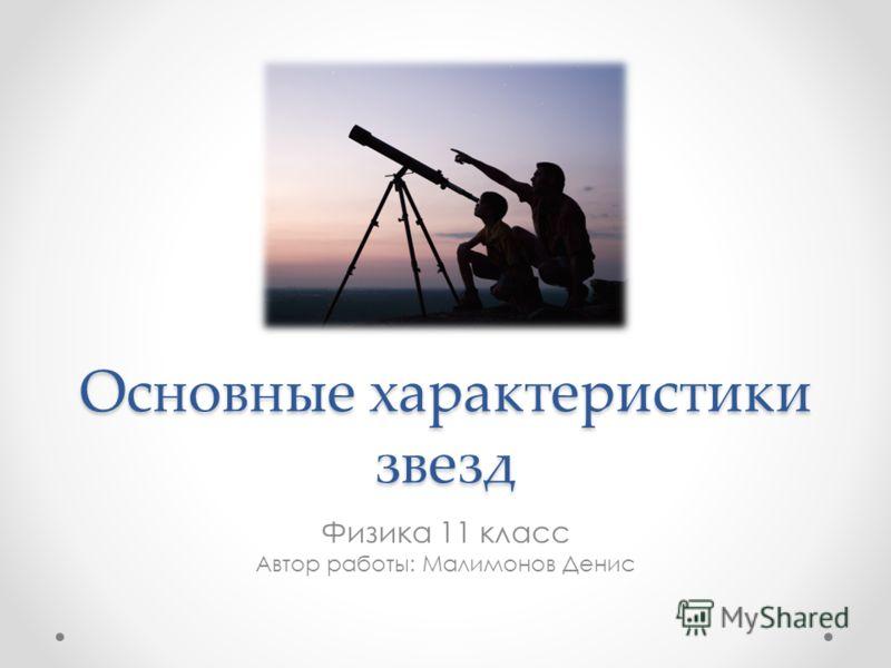 Основные характеристики звезд Физика 11 класс Автор работы: Малимонов Денис