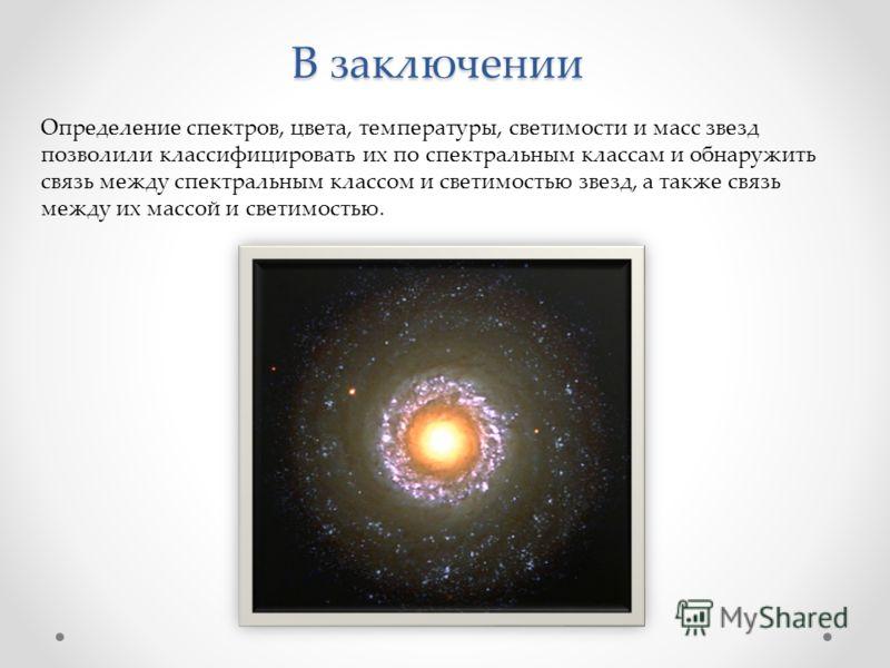 В заключении Определение спектров, цвета, температуры, светимости и масс звезд позволили классифицировать их по спектральным классам и обнаружить связь между спектральным классом и светимостью звезд, а также связь между их массой и светимостью.