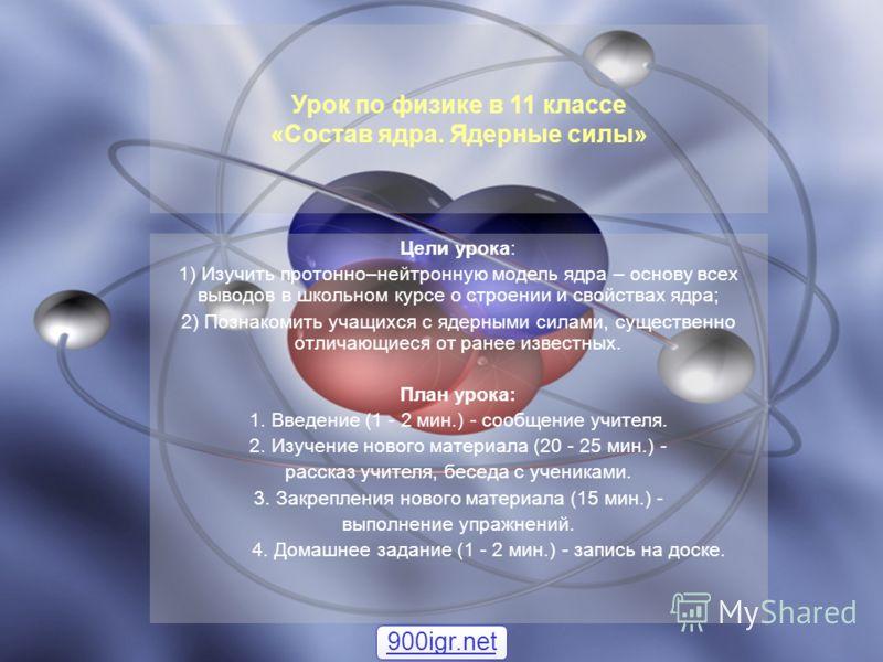 Цели урока: 1) Изучить протонно–нейтронную модель ядра – основу всех выводов в школьном курсе о строении и свойствах ядра; 2) Познакомить учащихся с ядерными силами, существенно отличающиеся от ранее известных. План урока: 1. Введение (1 - 2 мин.) -