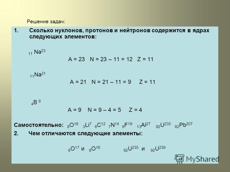 Решение задач: 1.Сколько нуклонов, протонов и нейтронов содержится в ядрах следующих элементов: 11 Na 23 A = 23 N = 23 – 11 = 12 Z = 11 11 Na 21 A = 21 N = 21 – 11 = 9 Z = 11 4 B 9 A = 9 N = 9 – 4 = 5 Z = 4 Самостоятельно: 8 O 16 3 Li 7 6 C 12 7 N 14