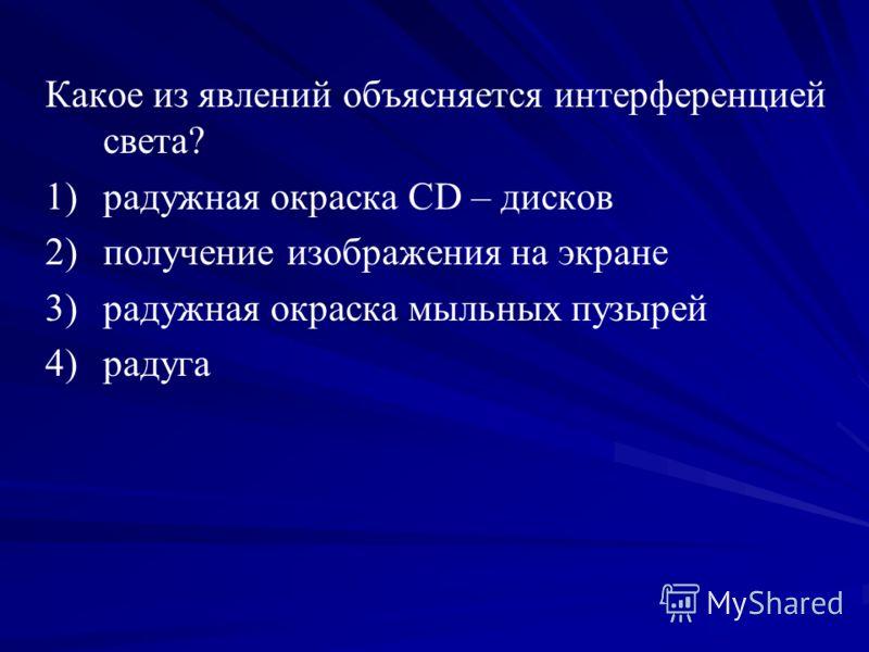 Какое из явлений объясняется интерференцией света? 1) 1)радужная окраска CD – дисков 2) 2)получение изображения на экране 3) 3)радужная окраска мыльных пузырей 4) 4)радуга